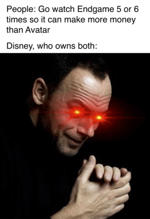 Disney, Money, and Tumblr: People: Go watch Endgame 5 or 6  times so it can make more money  than Avatar  Disney, who owns both: srsfunny:(Rubbing hands intensifies)