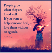 Love, Help, and Grow: People grow  when they are  loved well.  If you want to  help someone heal,  love them without  an agenda.  Matt McHargue