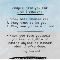 Love, Live, and Com: People hate you for  of 3 reasons  1. They hate themselves  2. They want to be you  3. They see you as a threat  When you love yourself  you are incapable of  hating anyone no matter  what they've done.  (Tony Gaskins)  WWW. LIVE LIFEHAPPY.COM Hit Like if you agree - www.LiveLifeHappy.com