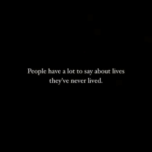 Never, People, and  Say: People have a lot to say about lives  they've never lived.