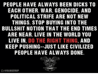Memes, Do the Right Thing, and 🤖: PEOPLE HAVE ALWAYS BEEN DICKS TO  EACH OTHER. WAR, GENOCIDE, AND  POLITICAL STRIFE ARE NOT NEW  THINGS. STOP BUYING INTO THE  BULLSHIT NOTION THAT THE END TIMES  ARE NEAR. LIVE IN THE WORLD YOU  LIVE IN  DO THE RIGHT THING  AND  KEEP PUSHING--JUST LIKE CIVILIZED  PEOPLE HAVE ALWAYS DONE  @RANGERUP Hi. We love you.   RangerUp.com