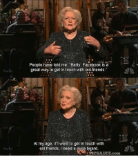 Saturday Night Live: People have told me Betty, Facebook is a  great way to get in touch with old friends.  hulu  At my age, if I want to get in touch with  old friends, I need a ouija board  hulu  . PIC SAUCE.com Saturday Night Live