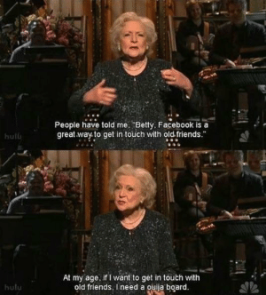 """Betty White is awesome: People have told me Betty, Facebook is a  great way to get in touch with old friends.""""  hulb  At my age. if I want to get in touch with  old friends, I need a ouiia board  hulu Betty White is awesome"""
