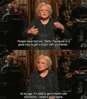 "Betty White, Facebook, and Friends: People have told me. ""Betty, Facebook is a  great way to get in touch with old friends  hulu   At my age, if I want to get in touch with  old friends, I need a ouija board  hulu guy:i hope betty white lives forever"