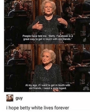At this rate, she probably will by DoodleQueen626 FOLLOW 4 MORE MEMES.: People have told me. Betty, Facebook is a  great way to get in touch with old friends.  hulb  At my age. if I want to get in touch with  old friends, Ineed a ouija board.  hulu  guy  i hope betty white lives forever At this rate, she probably will by DoodleQueen626 FOLLOW 4 MORE MEMES.