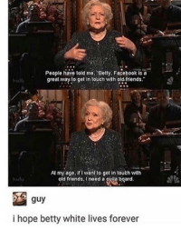 """<p>At this rate, she probably will via /r/memes <a href=""""https://ift.tt/2DSyDzP"""">https://ift.tt/2DSyDzP</a></p>: People have told me. Betty. Facebook is a  great.way to get in touch with old friends.  hul  At my age, if I want to get in touth with  old friends. Ineed a ouija board  huto  guy  i hope betty white lives forever <p>At this rate, she probably will via /r/memes <a href=""""https://ift.tt/2DSyDzP"""">https://ift.tt/2DSyDzP</a></p>"""