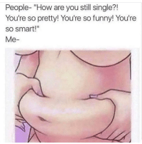 """😩😂 of course LittleWeightNeverHurtAnybody ForeverAlone MaybeYoureJustEvil: People- """"How are you still single?!  You're so pretty! You're so funny! You're  so smart!""""  Me 😩😂 of course LittleWeightNeverHurtAnybody ForeverAlone MaybeYoureJustEvil"""