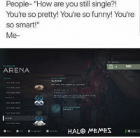 "Funny, Halo, and Meme: People- ""How are you still single?!  You're so pretty! You're so funny! You're  so smart!""  Me  ARENA  SLAYER  HALE MEMES Probably because I play halo all the time.  ~XyDz"