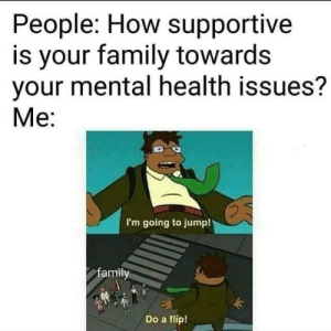 Family, MeIRL, and How: People: How supportive  is your family towards  your mental health issues?  Me:  I'm going to jump!  amily  Do a flip! meirl