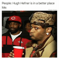 Funny, Hugh Hefner, and Tank: People: Hugh Hefner is in a better place  Me:  @tank.sinatra Idk about that