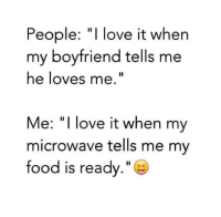 "i love my boyfriend: People: ""I love it when  my boyfriend tells me  he loves me.""  Me: ""I love it when my  microwave tells me my  food is ready.""  > C"