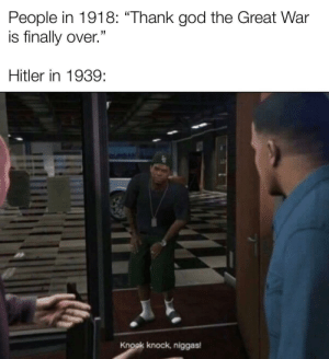 "God, Tumblr, and Blog: People in 1918: ""Thank god the Great War  is finally over.""  Hitler in 1939  Knock knock, niggas memehumor:  Allow me to introduce myself."