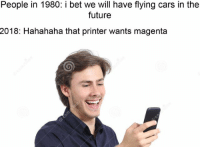 Cars, Future, and I Bet: People in 1980: i bet we will have flying cars in the  future  2018: Hahahaha that printer wants magenta