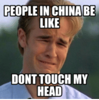 PEOPLE IN CHINA BE  LIKE  DONTTOUCH MY  HEAD