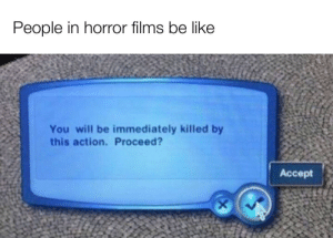 It's either these people are dumb or suicidal: People in horror films be like  You will be immediately killed by  this action. Proceed?  Аcсept It's either these people are dumb or suicidal