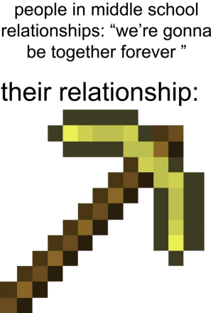People In Middle School Relationships We Re Gonna Be Together Forever Their Relationship Forever More Like 1 Month 6 Days Relationships Meme On Me Me
