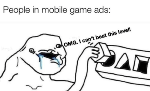 Omg, Game, and Mobile: People in mobile game ads:  OMG. I can't beat this level!  Δr I can't get to level 2!!
