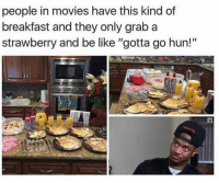 """Be Like, Memes, and Movies: people in movies have this kind of  breakfast and they only grab a  strawberry and be like """"gotta go hun!""""  її Would ya look at the time, Carol?!"""