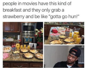 "Be Like, Food, and Movies: people in movies have this kind of  breakfast and they only grab a  strawberry and be like ""gotta go hun!""  30 shandoralove:FOR REAL THAT SHIT GRINDS MY GEARS. I BE LIKE WHY YALL MADE ALL THAT FOOD?! FORR WHYYY?!!"