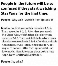 rogue-one: People in the future will be so  confused if they start watching  Star Wars for the first time.  People: Why can't l watch it from Episode 1?  Me: No, no. First, you watch episodes 4, 5, 6.  Then, episodes 1, 2, 3. After that, you watch  The Clone Wars, which takes place between  episodes 2 & 3. Then watch Rebels, which takes  place between episode 3 & 4. After that, episode  7, then Rogue One (prequel to episode 4, but  sequel to Rebels). After that, episode 8 & Han  Solo movie. Han Solo takes place before New  Hope. Later (and finally), episode 9.  People: Say what?