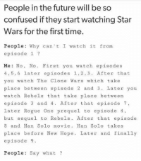 episode 9: People in the future will be so  confused if they start watching Star  Wars for the first time.  People: Why can't I watch it from  episode 1?  Me: No,No. First you watch episodes  4,5,6 later episodes 1,2,3. After that  you watch The Clone Wars which take  place between episode 2 and 3. Later you  watch Rebels that take place between  episode 3 and 4. After that episode 7,  later Rogue One prequel to episode 4  but sequel to Rebels. After that episode  8 and Han Solo movie. Han Solo takes  place before New Hope. Later and finally  episode 9  People: Say what ?