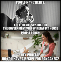 Love, Memes, and My House: PEOPLE IN THE SIXTIES  BETTER NOTSAY THAT OR  THE GOVERNMENT WILL WIRETAP MY HOUSE  PEOPLE TODAY  THE FREETHOUGHTPROJECT.COM  HEY WIRETAP  DO YOU HAVE A RECIPE FOR PANCAKES? I love saying FuckTrump over the phone every couple of minutes because I know they're listening 👂