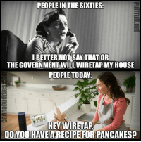 """Memes, My House, and House: PEOPLE IN THE SIXTIES  I BETTER NOT SAY THAT OR  THE GOVERNMENT WILL WIRETAP MY HOUSE  PEOPLE TODA  HEY WIRETAP  DO YOU HAVE A RECIPE FOR PANCAKES? <p>""""Hey Wiretap…"""" via /r/memes <a href=""""https://ift.tt/2LvrnPk"""">https://ift.tt/2LvrnPk</a></p>"""