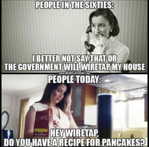 .: PEOPLE IN THE SIXTIES:  IBETTER NOT SAYTHAT OR  THE GOVERNMENTWILL WIRETAP MYHOUSE  PEOPLE TODAY:  www.MURICATODAY.COM  HEYWIRETAP  DO YOU HAVEA RECIPE FOR PANCAKES?  Hy Whend .
