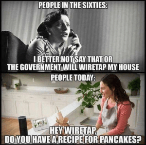 Funny, My House, and House: PEOPLE IN THE SIXTIES  IBETTER NOTSAY THAT OR  THE GOVERNMENT WILL WIRETAP MY HOUSE  PEOPLE TODAY  HEY WIRETAP  DO YOU HAVE A RECIPE FOR PANCAKES Surveillance via /r/funny https://ift.tt/2qt69s7