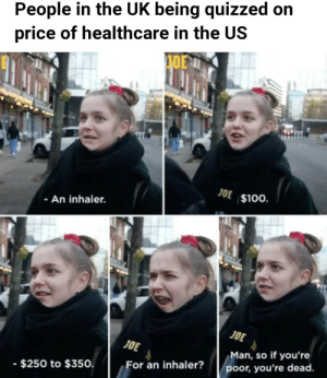 srsfunny:  My inhaler costs more than your rent!: People in the UK being quizzed on  price of healthcare in the US  JOE $100.  - An inhaler.  JOE  JOE  Man, so if you're  poor, you're dead.  For an inhaler?  - $250 to $350. srsfunny:  My inhaler costs more than your rent!