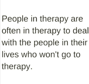 Me_irl: People in therapy are  often in therapy to deal  with the people in their  lives who won't go to  therapy Me_irl