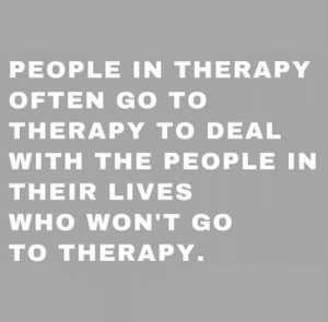 femestella:11 Celebs on Why Therapy is the Best Thing to Have Happened to Them: PEOPLE IN THERAPY  OFTEN GO TO  THERAPY TO DEAL  WITH THE PEOPLE IN  THEIR LIVES  WHO WON'T GO  TO THERAPY. femestella:11 Celebs on Why Therapy is the Best Thing to Have Happened to Them