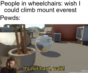 I might find this more fun than it actually is: People in wheelchairs: wish I  could climb mount everest  Pewds:  It's not hard, walk!  VERSION 0.3.0  BOSSA PROTOTYPE - WORK IN PROGRESS I might find this more fun than it actually is