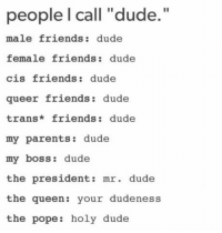 """Dude, Friends, and Parents: people l call """"dude.  male friends: dude  female friends: dude  cis friends: dude  queer friends dude  trans* friends: dude  my parents: dude  my boss: dude  the president: mr. dude  the queen: your dudeness  the pope: holy dude"""