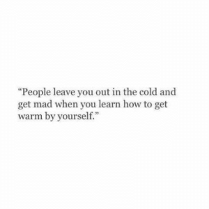 """How To, Cold, and Mad: """"People leave you out in the cold and  get mad when you learn how to get  warm by yourself."""