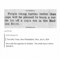 -char: People liking turtles better than  cops wil be pleased to learn a tur-  tle bit off a cop's toe in the Hud  son River.  giraffodil  yesterdaysprint:  The Daily Times, New Philadelphia, Ohio, July 9, 1924  This is like the opposite of clickbait. The whole story is there  Behold it. -char