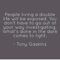 💯 ♡: People living a double  life will be exposed. You  don't have to go out of  your way investigating  What's done in the dark  comes to light  Tony Gaskins 💯 ♡