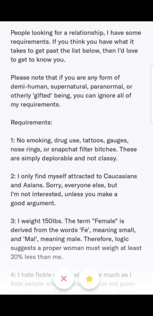 """from the basemenf playing cod switches to online dating: People looking for a relationship, I have some  requirements. If you think you have what it  takes to get past the list below, then l'd love  to get to know you.  Please note that if you are any form of  demi-human, supernatural, paranormal, or  otherly 'gifted' being, you can ignore all of  my requirements.  Requirements:  1: No smoking, drug use, tattoos, gauges,  nose rings, or snapchat filter bitches. These  are simply deplorable and not classy.  2:I only find myself attracted to Caucasians  and Asians. Sorry, everyone else, but  I'm not interested, unless you make a  good argument.  3: I weight 150lbs. The term """"Female"""" is  derived from the words 'Fe', meaning small,  and 'Mal', meaning male. Therefore, logic  suggests a proper woman must weigh at least  20% less than me.  4: I hate fickle  s much as I  or not punc-  al  hate people wh  dish from the basemenf playing cod switches to online dating"""