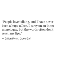 """Love, Girl, and Never: """"People love talking, and I have never  been a huge talker. I carry on an inner  monologue, but the words often don't  reach my lips.""""  Gillian Flynn, Gone Girl"""