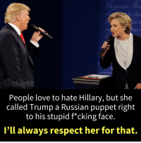 40 Brutal Memes Mocking Treasonous Trump: http://bit.ly/2uFN8nX: People love to hate Hillary, but she  called Trump a Russian puppet right  to his stupid f*cking face.  I'll always respect her for that. 40 Brutal Memes Mocking Treasonous Trump: http://bit.ly/2uFN8nX
