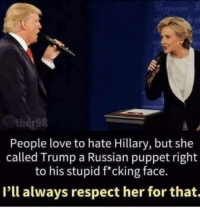 Love, Memes, and Respect: People love to hate Hillary, but she  called Trump a Russian puppet right  to his stupid f*cking face.  I'll always respect her for that.