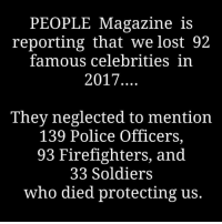 Memes, Police, and Soldiers: PEOPLE Magazine is  reporting that we lost 92  famous celebrities in  2017.  They neglected to mention  139 Police Officers,  93 Firefighters, and  33 Soldiers  who died protecting us.