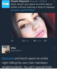 Kylie Jenner, Makeup, and People Magazine: People Magazine  @people 6/29/16  Kylie Jenner just spent an entire day in  public without wearing a drop of makeup  people m.ag/lWIOOMZ  tR 760 2,539  M  Mike  @afrokamii  @people  and Itachi spent an entire  night killing his own clan members  singlehandedly. You ain't special Kylie 👌🏻