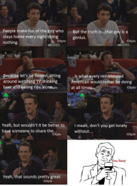 #HIMYM https://t.co/KGStexN6Cd: People make fun of the guy who  stays home every night doing  nothing  But the truth is...that guy is a  genius.  Citytv  Citylv  Because let's be honest,sitting  around watching TV,drinking  beer and eating ribs aloneyt  、..is what every red-blooded  American would rather be doing  at all tim  Citytv  Yeah, but wouldn't it be better to  have someone to share the  I mean, don't you get lonely  without...  Citytv  Cityty  ) Arue Story  Yeah, that sounds pretty great.  Cityty #HIMYM https://t.co/KGStexN6Cd