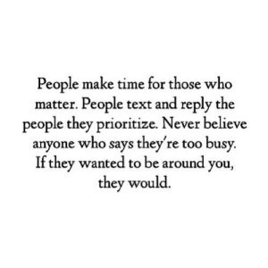 Text, Time, and Never: People make time for those who  matter. People text and reply the  people they prioritize. Never believe  anyone who says they're too busy  If they wanted to be around you,  they would.