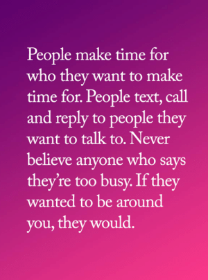 Memes, Text, and Time: People make time for  who they want to make  time for. People text, call  and reply to people they  want to talk to. Never  believe anyone who says  they're too busy. If they  wanted to be around  you, they would. <3