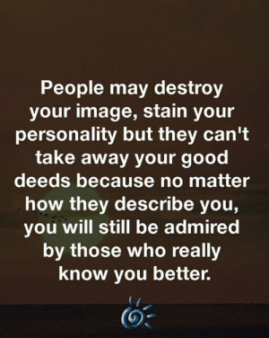 🙏💕: People may destroy  your image, stain your  personality but they can't  take away your good  deeds because no matter  how they describe you,  you will still be admired  by those who really  know you better. 🙏💕