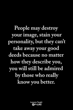 <3: People may destroy  your image, stain your  personality, but they can't  take away your good  deeds because no matter  how they describe you,  you will still be admired  by those who really  know vou better.  Lessons Taught  By LIFE <3