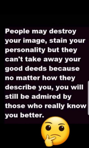 take away: People may destroy  your image, stain your  personality but they  can't take away your  good deeds because  no matter how they  describe you, you will  still be admired by  those who really know  you better.