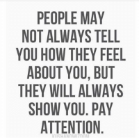 Memes, 🤖, and Pay Attention: PEOPLE MAY  NOT ALWAYS TELL  YOU HOW THEY FEEL  ABOUT YOU, BUT  THEY WILL ALWAYS  SHOW YOU. PAY  ATTENTION